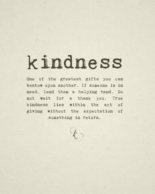 Kindness.-One-of-the-greatest-gifts-you-can-bestow-upon-another.-If-someone-is-in-need-lend-them-a-helping-hand.-Do-not-wait-for-a-thank-you....